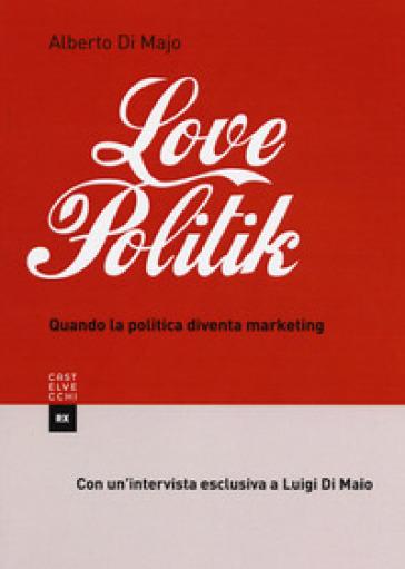 Lovepolitik. Quando la politica diventa marketing - Alberto Di Majo | Kritjur.org