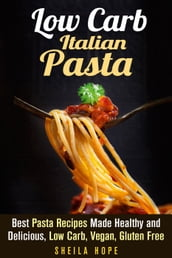 Low Carb Italian Pasta: Best Pasta Recipes Made Healthy and Delicious, Low Carb, Vegan, Gluten Free