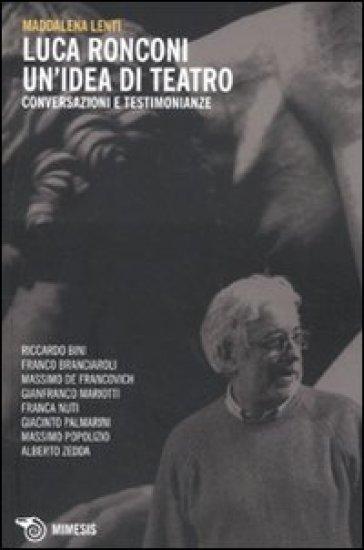Luca Ronconi. Un'idea di teatro. Conversazioni e testimonianze - Maddalena Lunardello Lenti | Jonathanterrington.com