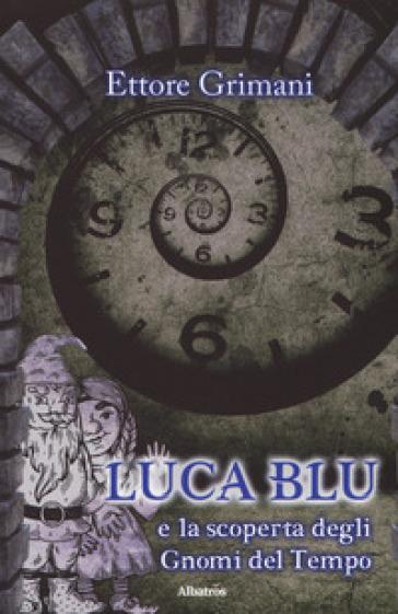 Luca blu e la scoperta degli gnomi del tempo - Ettore Grimani |