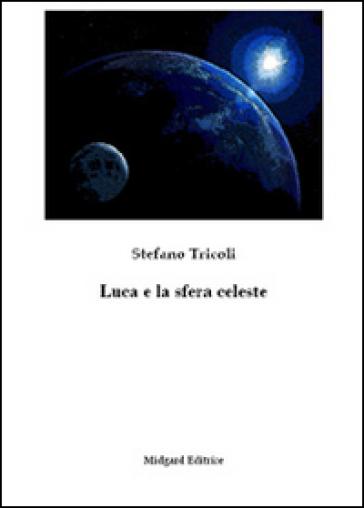 Luca e la sfera celeste - Stefano Tricoli | Rochesterscifianimecon.com