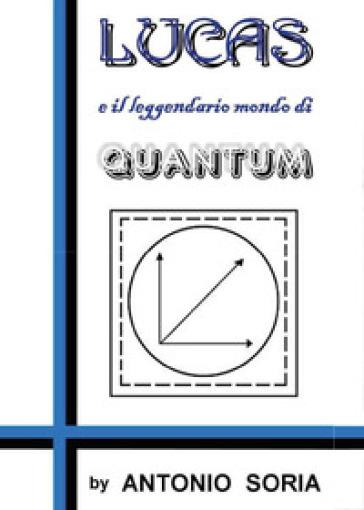 Lucas e il leggendario mondo di Quantum - Antonio Soria |