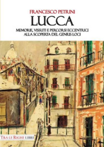 Lucca. Memorie, vissuti e percorsi eccentrici alla scoperta del genius loci - Francesco Petrini |