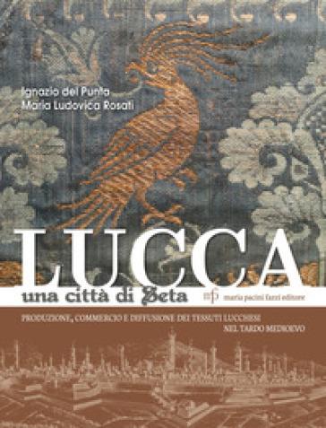 Lucca una città di seta. Produzione, commercio e diffusione dei tessuti lucchesi nel tardo Medioevo - Ignazio Del Punta  