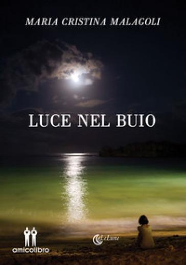 Luce nel buio - Maria Cristina Malagoli |
