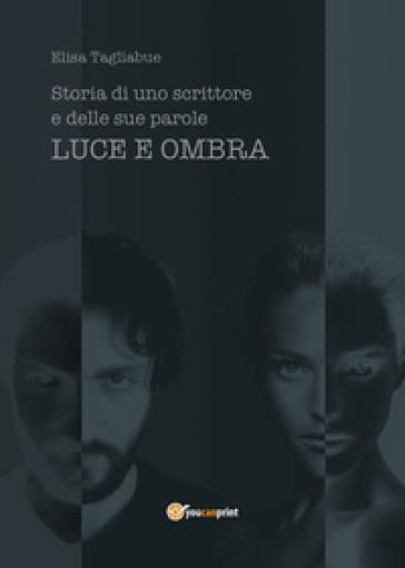 Luce e ombra. Storia di uno scrittore e delle sue parole - Elisa Tagliabue pdf epub