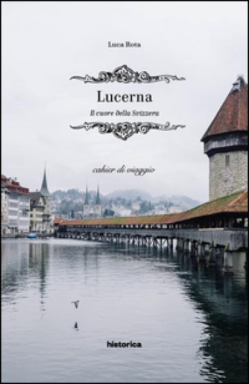 Lucerna. Il cuore della Svizzera - Luca Rota |