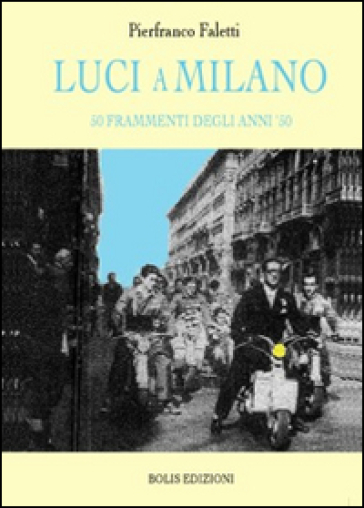 Luci a Milano. 50 frammenti degli anni '50 - Pierfranco Faletti | Jonathanterrington.com