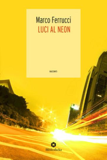 Luci al neon - Marco Ferrucci |