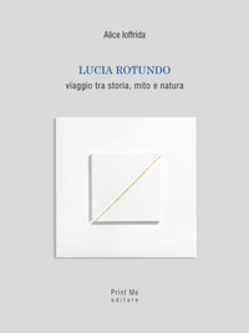 Lucia Rotundo. Viaggio tra storia, mito e natura. Ediz. illustrata - Alice Ioffrida |