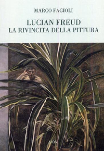 Lucian Freud. La rivincita della pittura - Marco Fagioli |