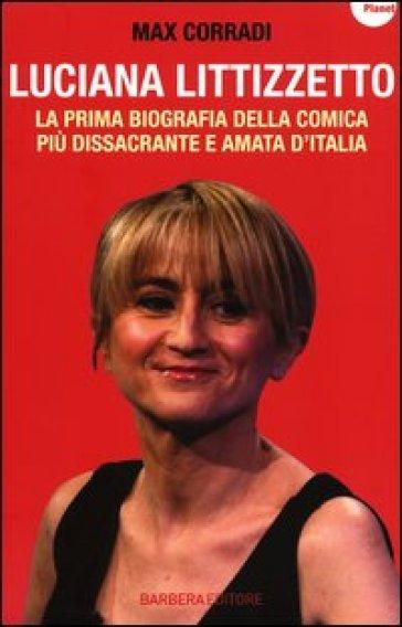 Luciana Littizzetto. La prima biografia della comica più dissacrante e amata d'Italia - Max Corradi |
