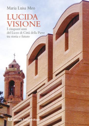 Lucida visione. I cinquant'anni del liceo di Città della Pieve tra storia e futuro - Maria Luisa Meo |