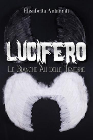 Lucifero. Le bianche ali delle tenebre - Elisabetta Antamati  