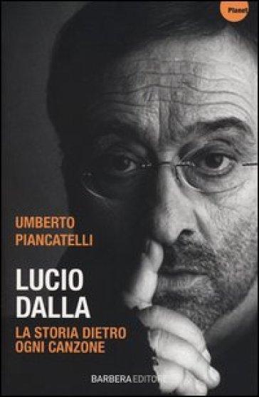 Lucio Dalla. La storia dietro ogni canzone - Umberto Piancatelli |