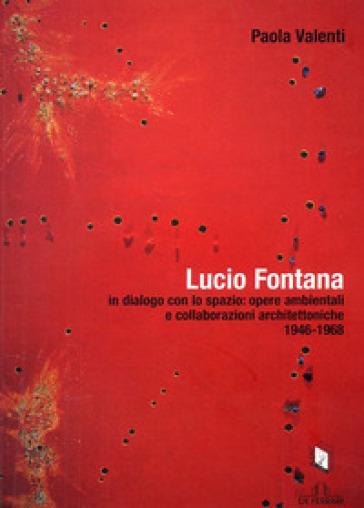 Lucio Fontana in dialogo con lo spazio: opere ambientali e collaborazioni architettoniche (1964-1968) - Paola Valenti |