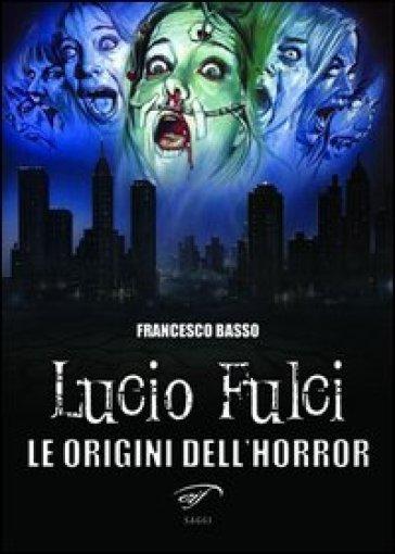 Lucio Fulci. Le origini dell'horror - Francesco Basso |