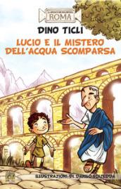 Lucio e il mistero dell'acqua scomparsa. Le avventure dell'antica Roma - Dino Ticli