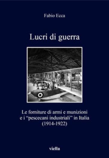 Lucri di guerra. Le forniture di armi e munizioni e i «pescecani industriali» in Italia (1914-1922) - Fabio Ecca |