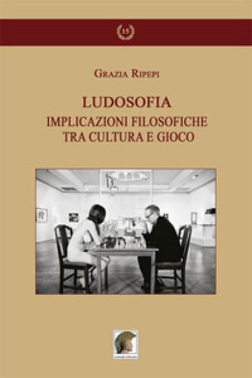 Ludosofia. Implicazioni filosofiche tra cultura e gioco - Grazia Ripepi  