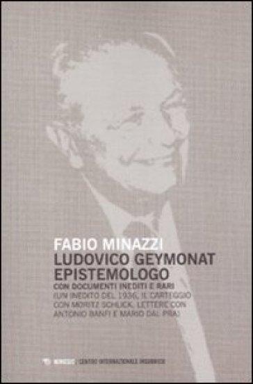 Ludovico Geymonat epistemologo. Con documenti inediti e rari - Fabio Minazzi |