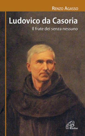 Ludovico da Casoria. Il frate dei senza nessuno - Renzo Agasso |