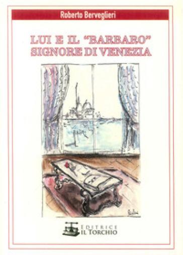 Lui e il «Barbaro» signore di Venezia - Roberto Berveglieri |