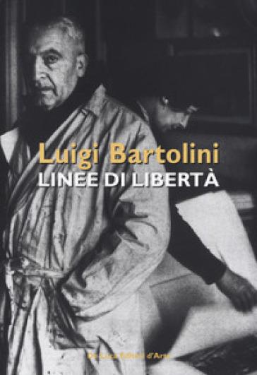 Luigi Bartolini. Linee di libertà. Catalogo della mostra (Roma, 28 marzo-16 aprile 2019). Ediz. illustrata