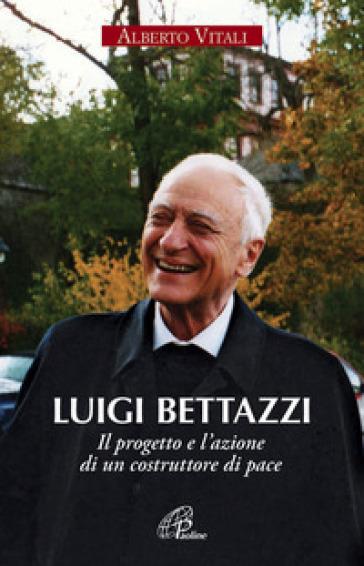 Luigi Bettazzi. Il progetto e l'azione di un costruttore di pace - Alberto Vitali |