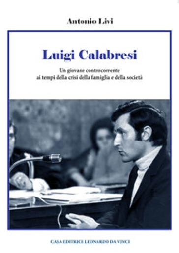 Luigi Calabresi. Un giovane controcorrente ai tempi della crisi della famiglia e della società - Antonio Livi  