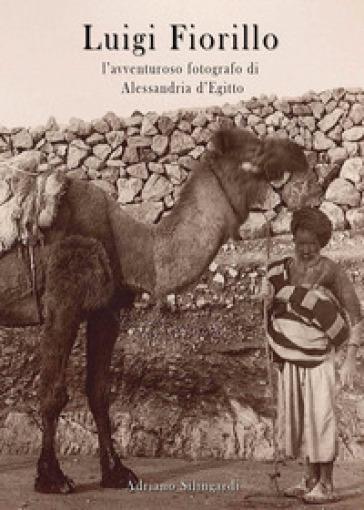 Luigi Fiorillo. L'avventuroso fotografo di Alessandria d'Egitto - Adriano Silingardi  