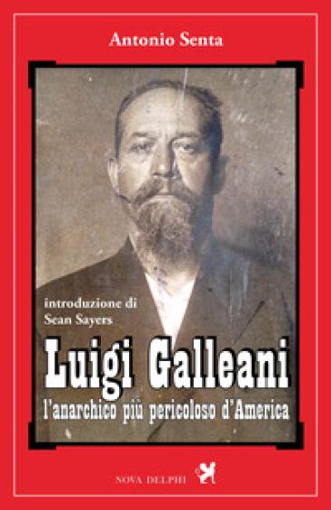 Luigi Galleani. L'anarchico più pericoloso d'America. Ediz. integrale - Antonio Senta | Thecosgala.com