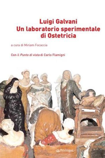 Luigi Galvani. Un laboratorio sperimentale di ostetricia - M. Focaccia |