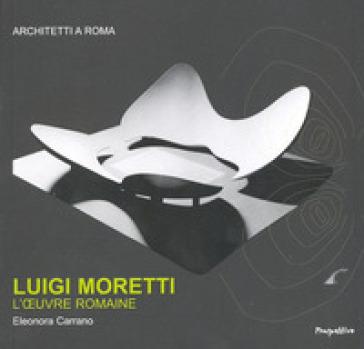 Luigi Moretti. L'oeuvre romaine. Ediz. francese - Eleonora Carrano  