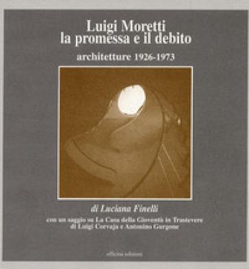 Luigi Moretti. La promessa e il debito. Architetture 1926-1973 - Luciana Finelli |
