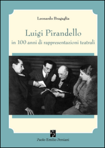 Luigi Pirandello in 100 anni di rappresentazioni teatrali (1915-2015) - Leonardo Bragaglia |