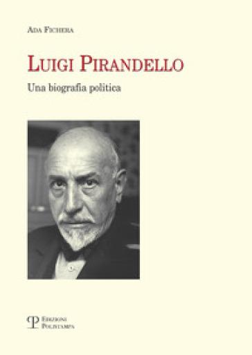 Luigi Pirandello. Una biografia politica - Ada Fichera |