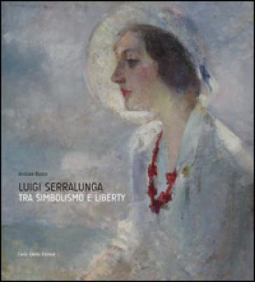 Luigi Serralunga. Fra simbolismo e liberty - A. Busto | Rochesterscifianimecon.com