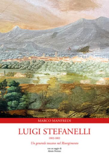Luigi Stefanelli 1803-1883. Un generale toscano nel Risorgimento - Marco Manfredi | Kritjur.org
