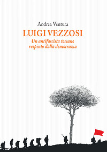 Luigi Vezzosi. Un antifascista toscano respinto dalla democrazia - Andrea Ventura |