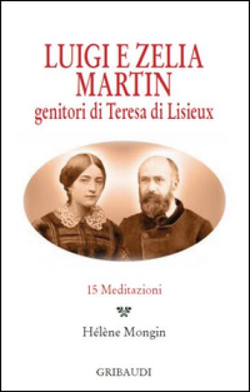 Luigi e Zelia Martin. Genitori di Teresa di Lisieux. 15 meditazioni - G. Romagnoli |