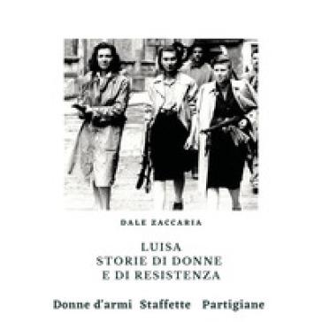 Luisa, storie di donne e di resistenza - Dale Zaccaria |