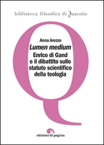 Lumen medium. Enrico di Gand e il dibattito sullo statuto scientifico della teologia - Anna Arezzo |