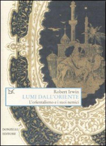Lumi dall'Oriente. L'orientalismo e i suoi nemici - Robert Irwin | Jonathanterrington.com