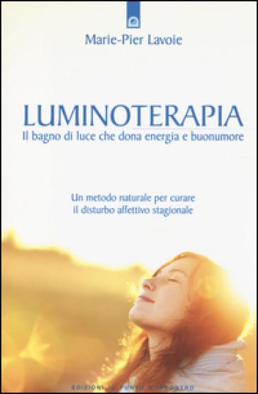 Luminoterapia. Il bagno di luce che dona energia e buonumore. Un metodo naturale per curare il disordine affettivo stagionale - Marie-Pier Lavoie  