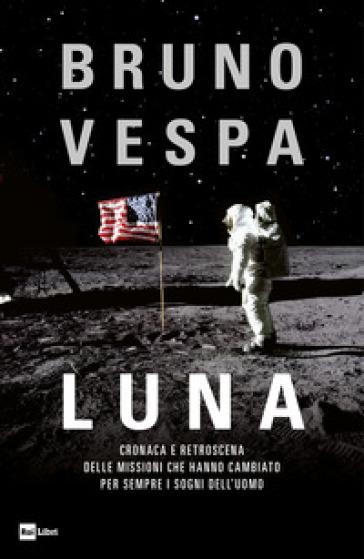 Luna. Cronaca e retroscena delle missioni che hanno cambiato per sempre i sogni dell'uomo - Bruno Vespa   Jonathanterrington.com