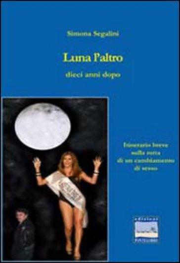 Luna l'altro dieci anni dopo. Itinerario sulla rotta di un cambiamento di sesso - Simona Segalini  