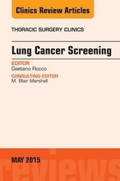 Lung Cancer Screening, An Issue of Thoracic Surgery Clinics, E-Book