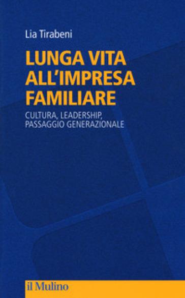 Lunga vita all'impresa familiare. Cultura, leadership, passaggio generazionale - Lia Tirabeni | Thecosgala.com