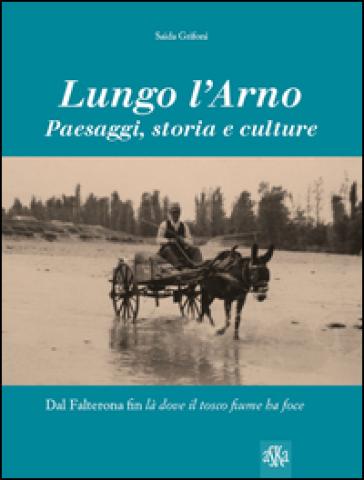 Lungo l'Arno. Paesaggi, storia e culture. Dal Falterona, fin là dove il tosco fiume ha foce - Saida Grifoni | Rochesterscifianimecon.com